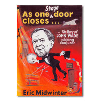 As One Stage Door Closes... The Story of John Wade, Jobbing Conjuror